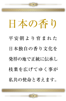 日本の香り 平安朝より育まれた日本独自の香り文化を発祥の地で正統に伝承し枝葉を広げてゆく事が私共の使命と考えます。